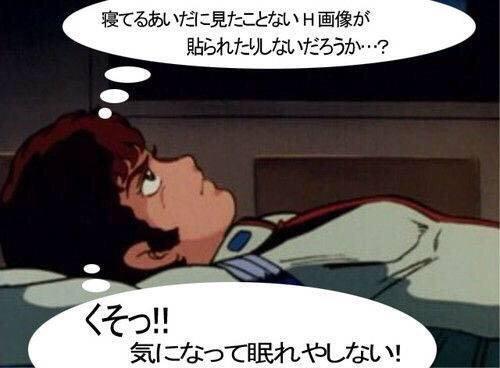 寝てるあいだに見たことないH画像が貼られたりしないだろうか・・・?くそっ!!気になって眠れやしない!!
